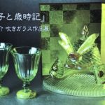 『硝子と歳時記』有松啓介 吹きガラス作品展